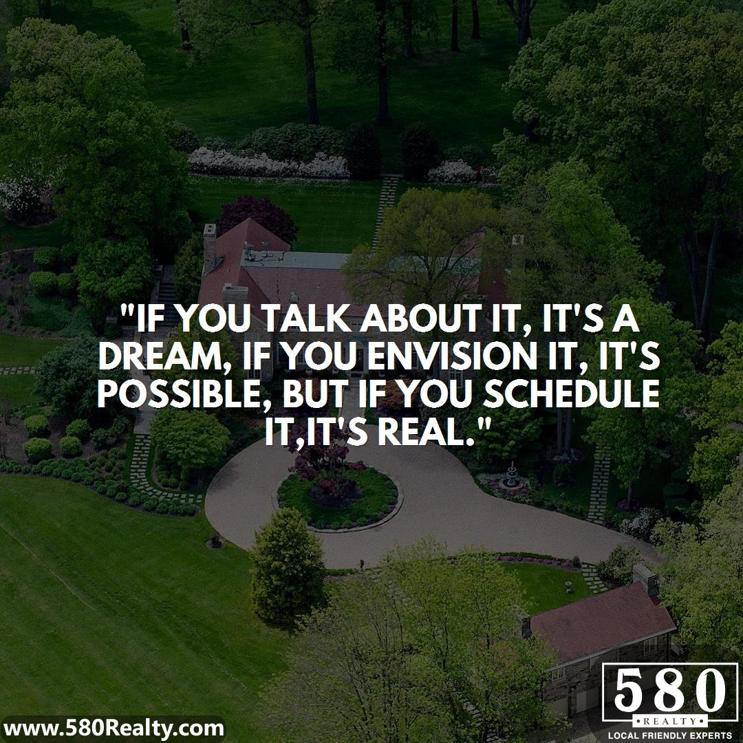 If you talk about it, it's a dream, if you envision it, it's possible, but if you schedule it, it's real