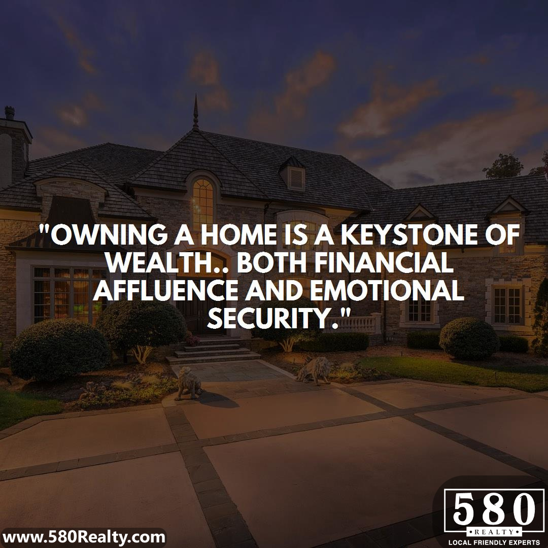 Owning a home is a keystone of wealth.. both financial affluence and emotional security.