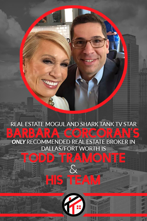 Real Estate Mogul & Shark Tank TV Star Barbara Corcoran's only recommended Real Estate Broker in Dallas - Fort Worth is Todd Tramonte and his team.