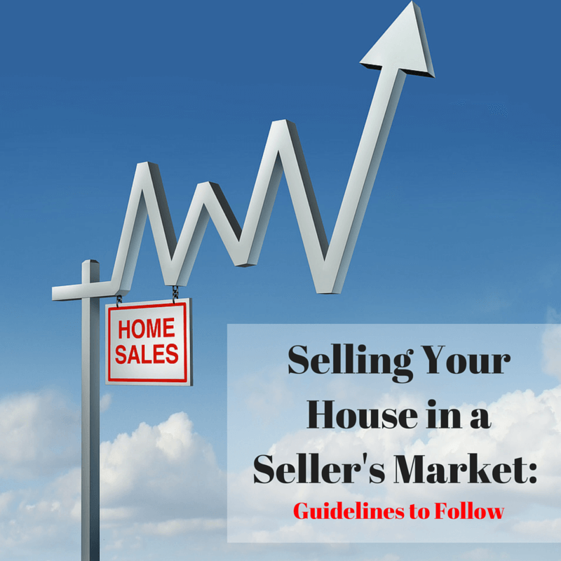 Selling Your House in a Seller's Market: Guidelines to Follow
