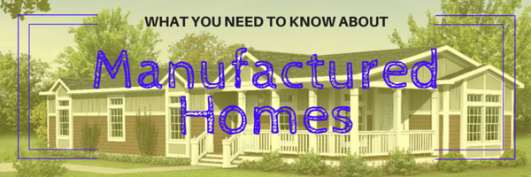 What you need to know about Manufactured Homes