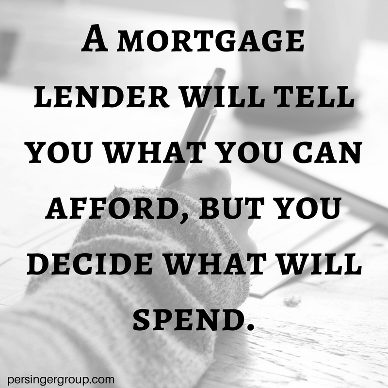 Know your DTI Ratio and know what you want to spend on your mortgage. You don't have to spend it just because you can borrow it.