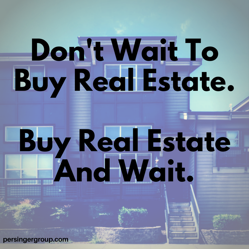 don't wait to buy real estate. buy real estate and wait. PersingerGroup.com