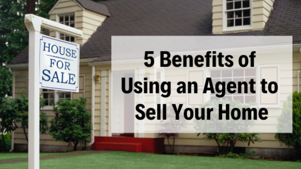 5 Benefits of Using an Agent to Sell Your Home