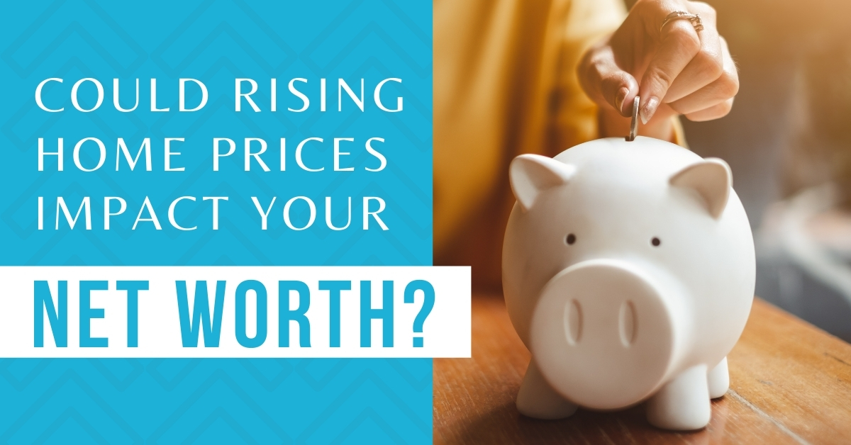 Could Rising Home Prices Impact Your Net Worth