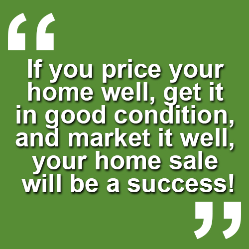 If you price your home right, get it in good condition and market it well your home sale will be a success