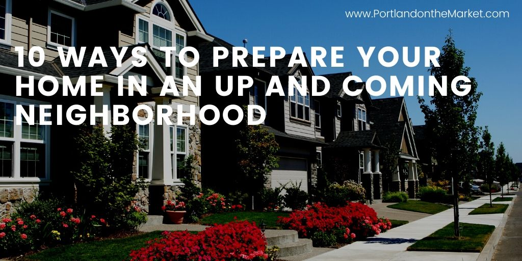 10 Ways to Prepare Your Home in an Up and Coming Neighborhood