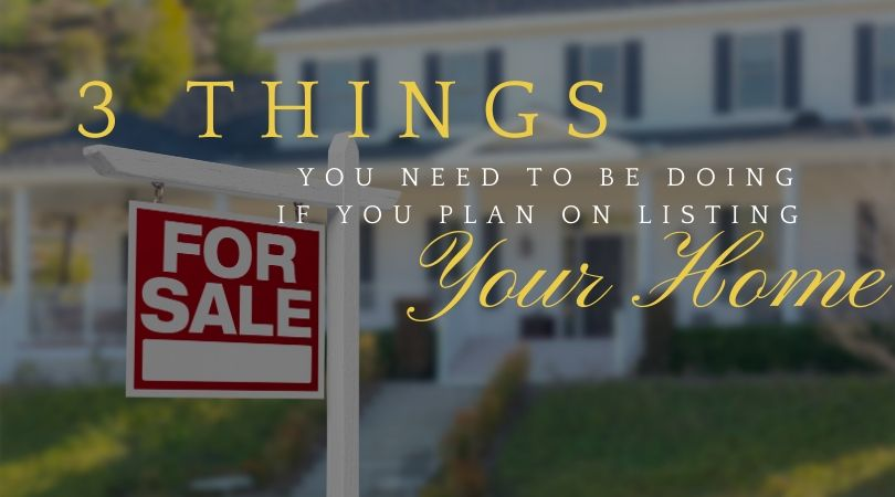 3 Things You Need to Be Doing If You Plan on Listing Your Home