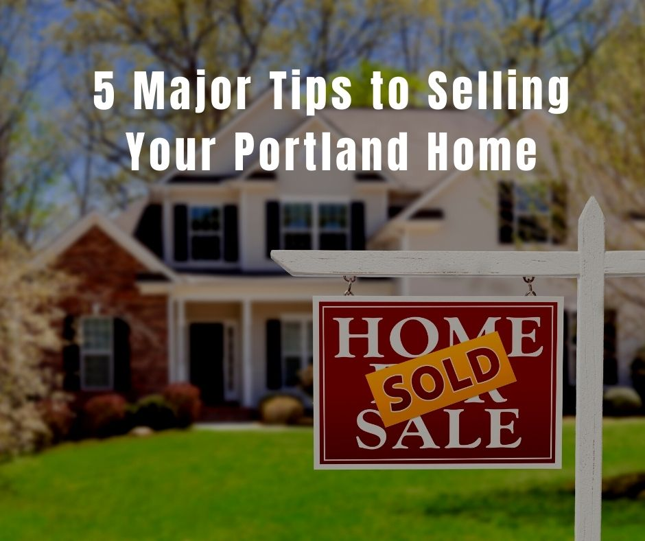 5 Major Tips to Selling Your Portland Home