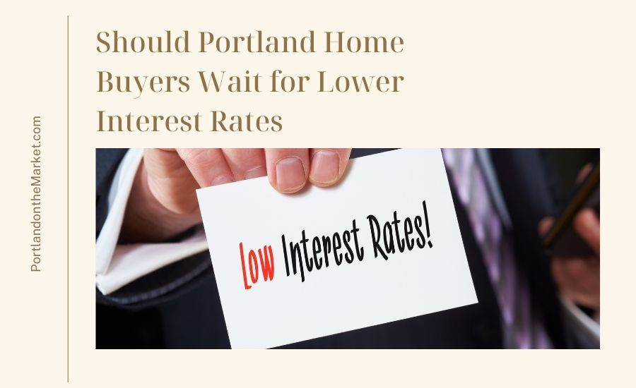 Should Portland Home Buyers Wait for Lower Interest Rates