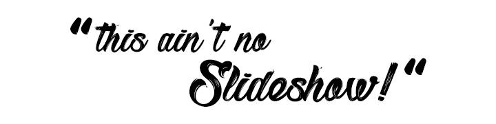 This ain't no slideshow!