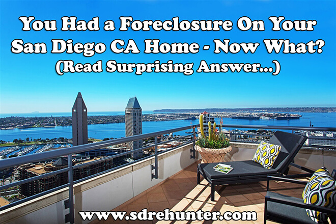 You Had a Foreclosure On Your San Diego CA Home - Now What? (Read Surprising Answer...)