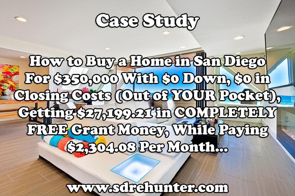 Case Study: How to Buy a Home in San Diego For $350,000 With $0 Down, $0 in Closing Costs (Out of YOUR Pocket), Getting $27,199.21 in COMPLETELY FREE Grant Money, While Paying $2,304.08 Per Month...