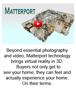 Beyond essential photography and video, Matterport technology brings virtual reality in 3D.   Buyers not only get to  see your home, they can feel and actually experience your home. On their terms.