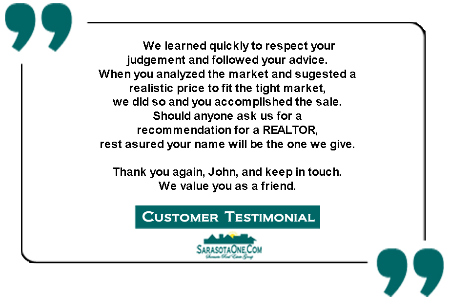 We learned quickly to respect your  judgement and followed your advice. When you analyzed the market and sugested a  realistic price to fit the tight market,  we did so and you accomplished the sale.  Should anyone ask us for a  recommendation for a REALTOR,  rest asured your name will be the one we give.  Thank you again, John, and keep in touch.  We value you as a friend.