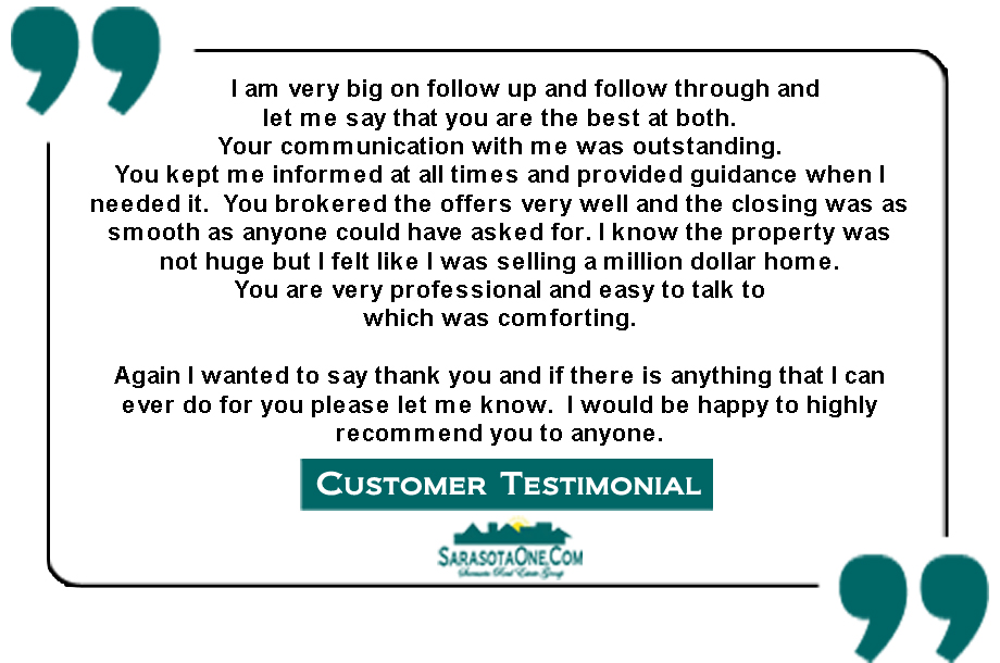 I am very big on follow up and follow through and  let me say that you are the best at both.   Your communication with me was outstanding.   You kept me informed at all times and provided guidance when I needed it.  You brokered the offers very well and the closing was as smooth as anyone could have asked for. I know the property was not huge but I felt like I was selling a million dollar home.   You are very professional and easy to talk to  which was comforting.  Again I wanted to say thank you and if there is anything that I can ever do for you please let me know.  I would be happy to highly recommend you to anyone.