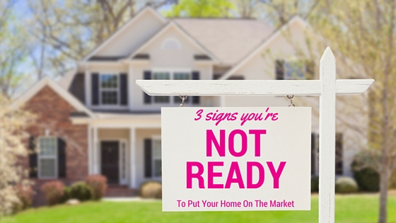 3 Signs that you are Not Ready to Put Your Home on the Market Quite Yet