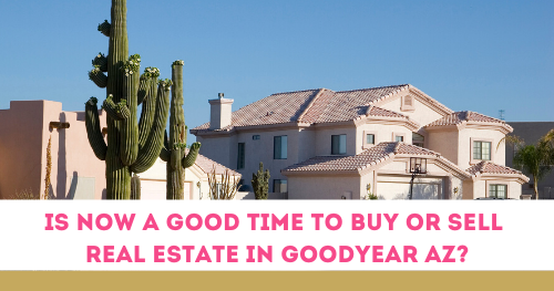 Good time to buy or sell real estate in Goodyear AZ